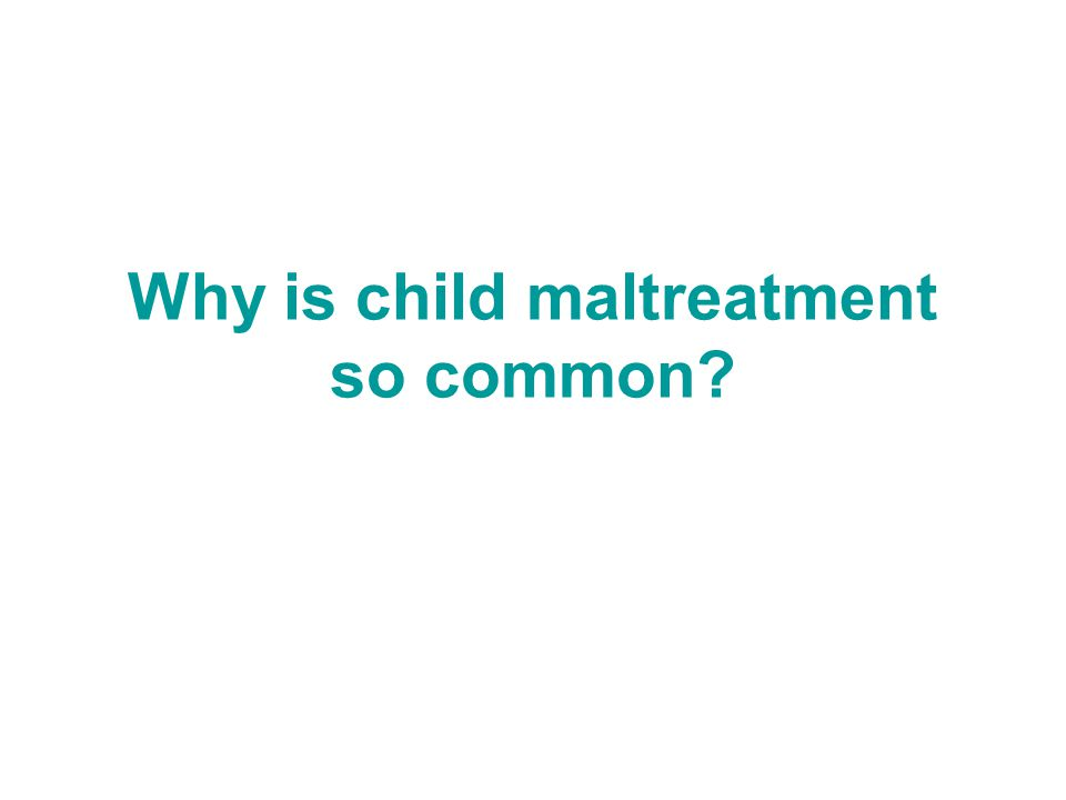 Why is child maltreatment so common?