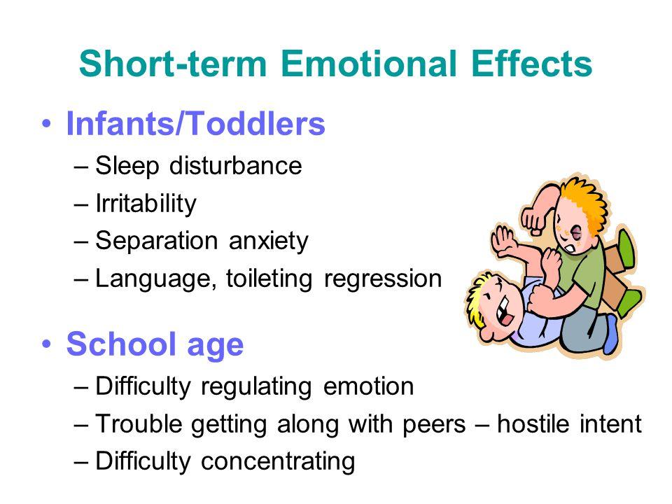 Short-term Emotional Effects Infants/Toddlers –Sleep disturbance –Irritability –Separation anxiety –Language, toileting regression School age –Difficu