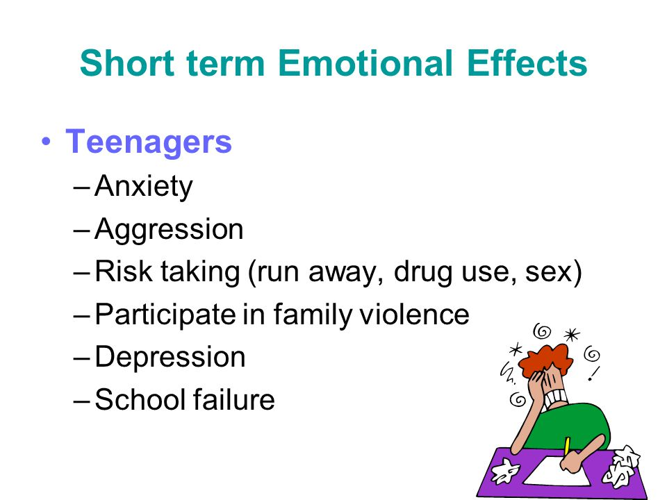 Short term Emotional Effects Teenagers –Anxiety –Aggression –Risk taking (run away, drug use, sex) –Participate in family violence –Depression –School