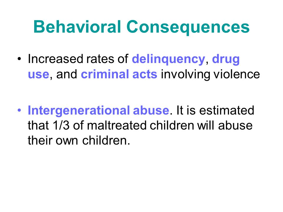 Behavioral Consequences Increased rates of delinquency, drug use, and criminal acts involving violence Intergenerational abuse. It is estimated that 1