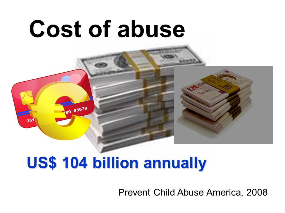 US$ 104 billion annually Prevent Child Abuse America, 2008 Cost of abuse
