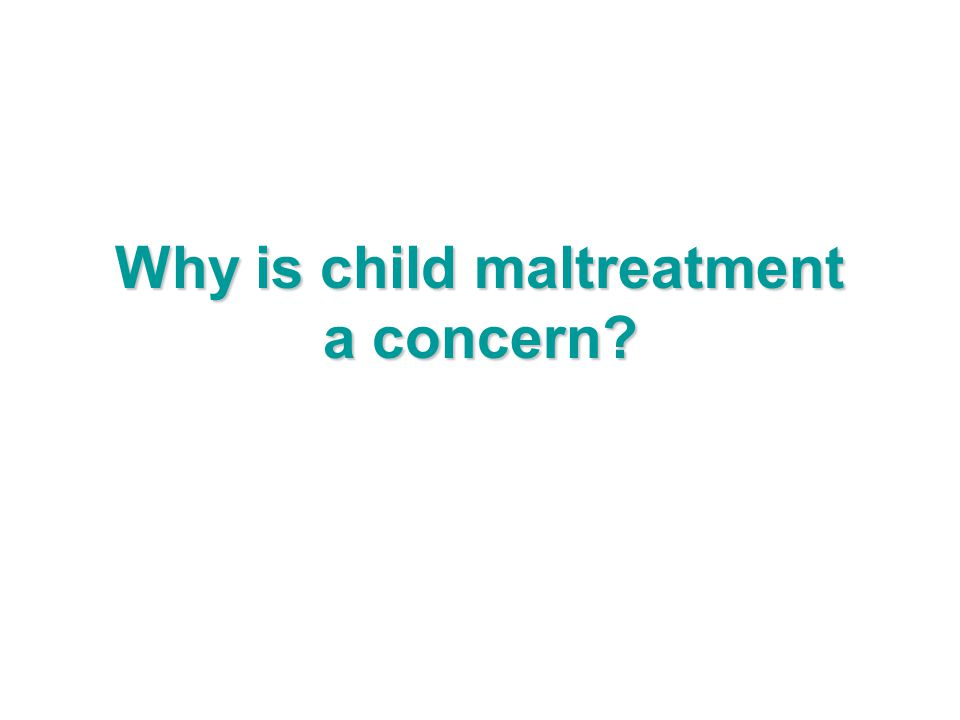Why is child maltreatment a concern?