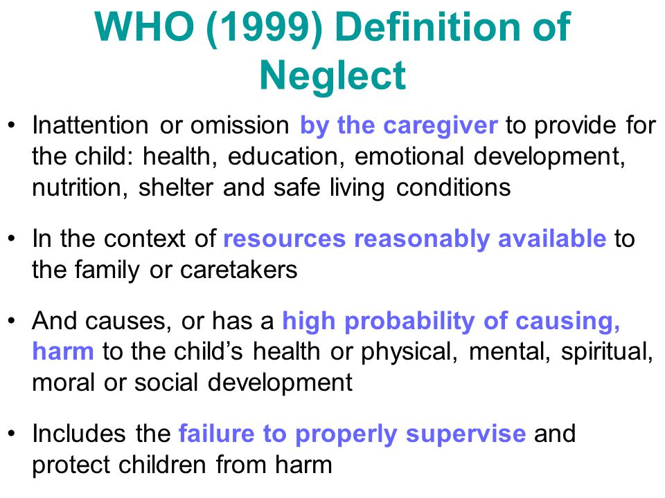 WHO (1999) Definition of Neglect Inattention or omission by the caregiver to provide for the child: health, education, emotional development, nutritio
