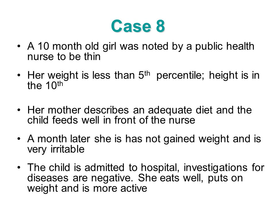 Case 8 A 10 month old girl was noted by a public health nurse to be thin Her weight is less than 5 th percentile; height is in the 10 th Her mother de