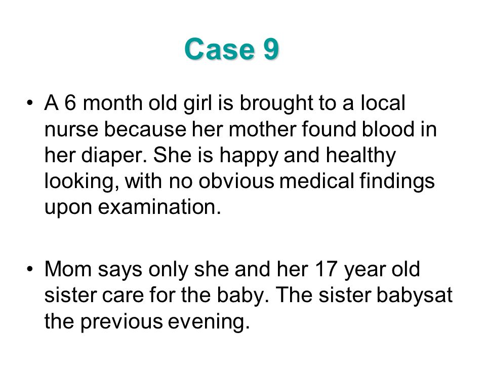 Case 9 A 6 month old girl is brought to a local nurse because her mother found blood in her diaper. She is happy and healthy looking, with no obvious