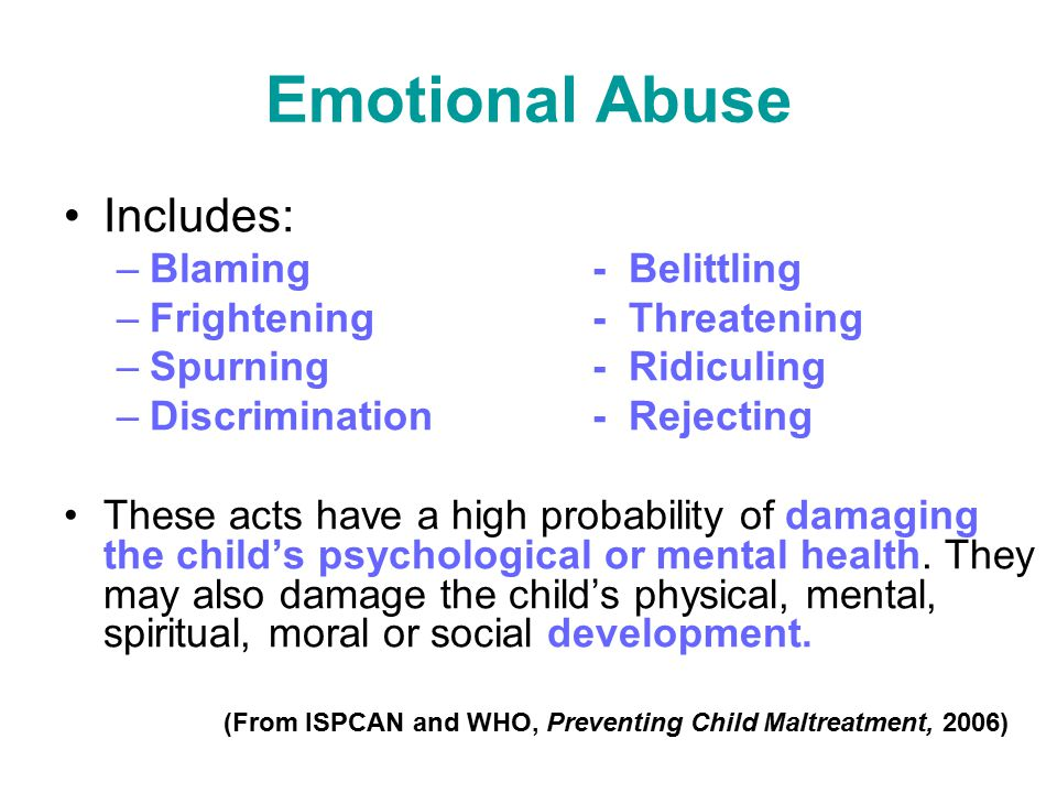 Emotional Abuse Includes: –Blaming- Belittling –Frightening- Threatening –Spurning - Ridiculing –Discrimination - Rejecting These acts have a high pro