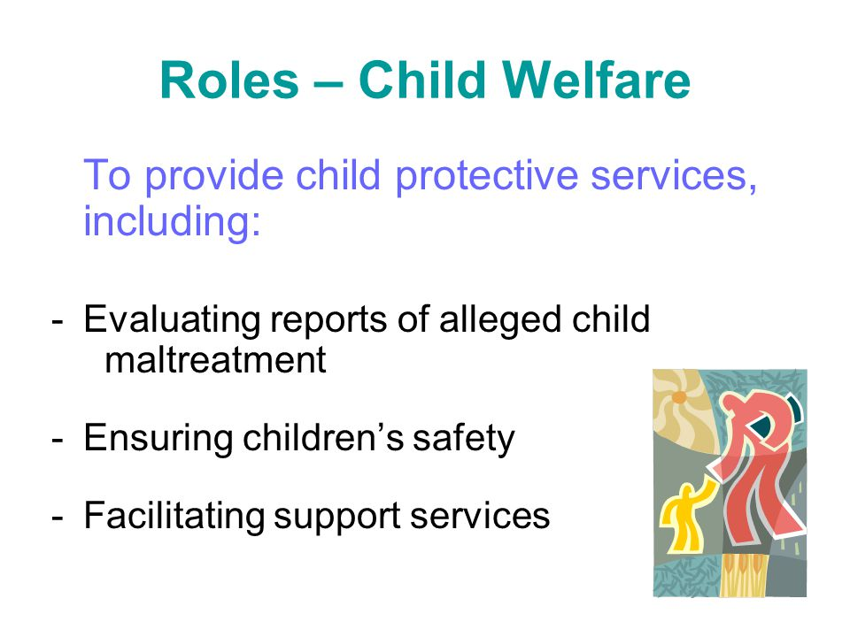 Roles – Child Welfare To provide child protective services, including: -Evaluating reports of alleged child maltreatment -Ensuring children's safety -