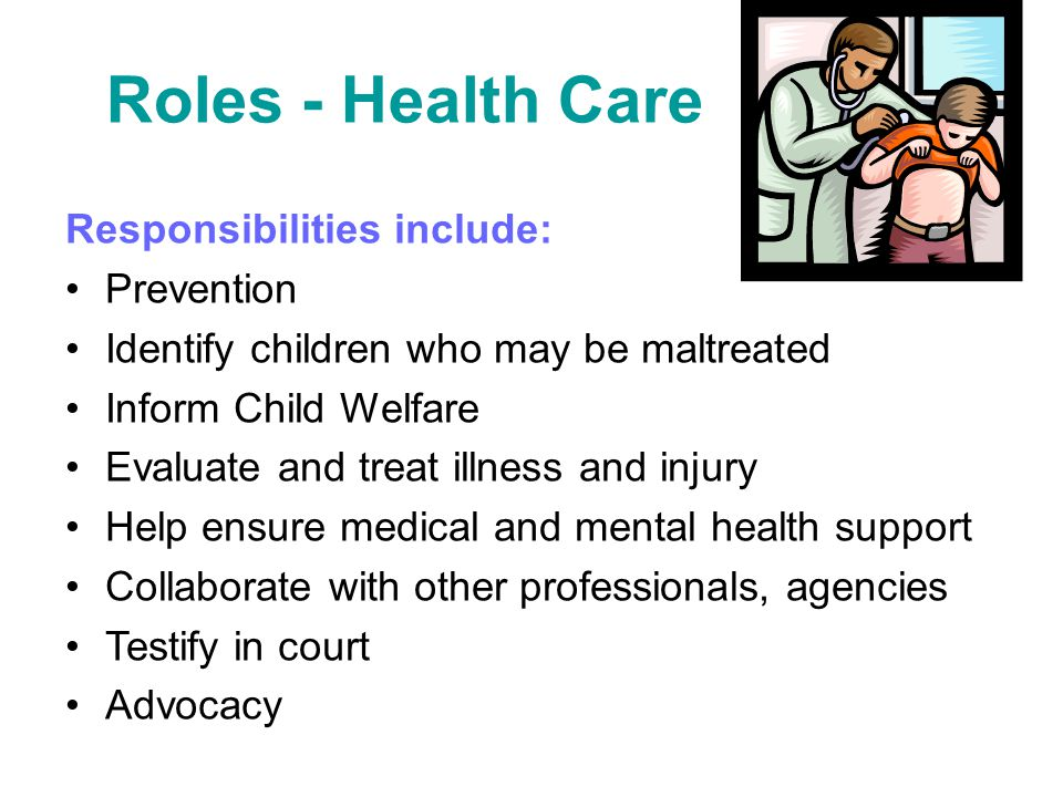 Roles - Health Care Responsibilities include: Prevention Identify children who may be maltreated Inform Child Welfare Evaluate and treat illness and i