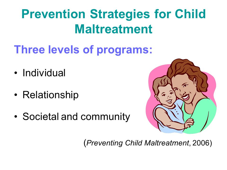 Prevention Strategies for Child Maltreatment Three levels of programs: Individual Relationship Societal and community ( Preventing Child Maltreatment,