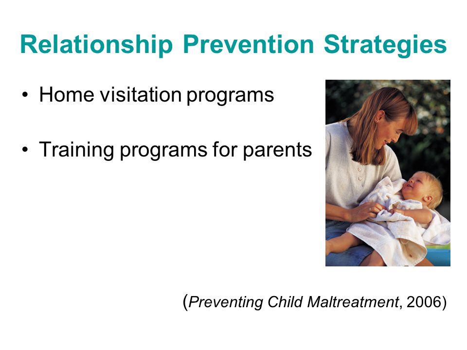 Relationship Prevention Strategies Home visitation programs Training programs for parents ( Preventing Child Maltreatment, 2006)