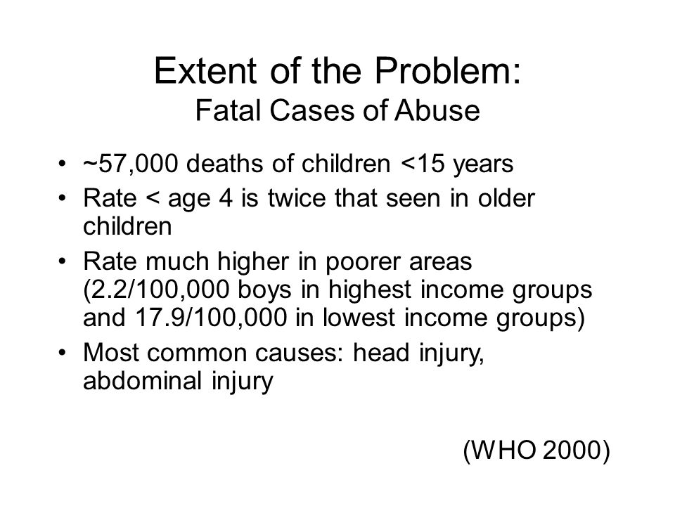 Extent of the Problem: Fatal Cases of Abuse ~57,000 deaths of children <15 years Rate < age 4 is twice that seen in older children Rate much higher in
