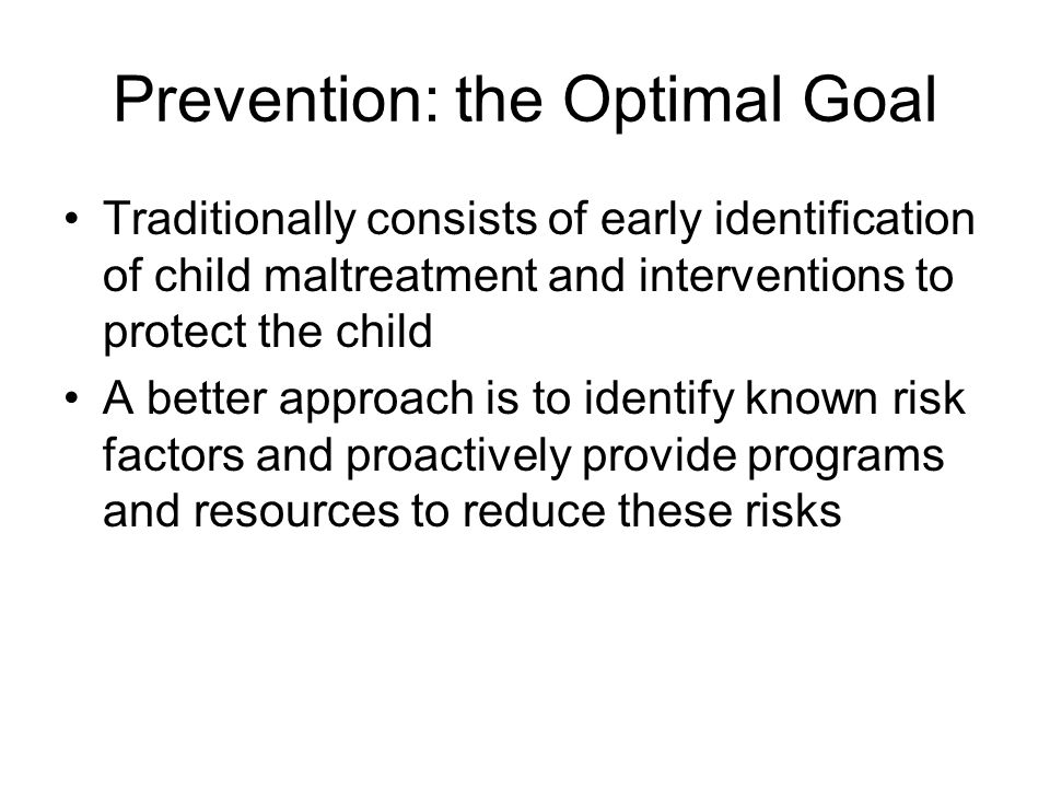 Prevention: the Optimal Goal Traditionally consists of early identification of child maltreatment and interventions to protect the child A better appr