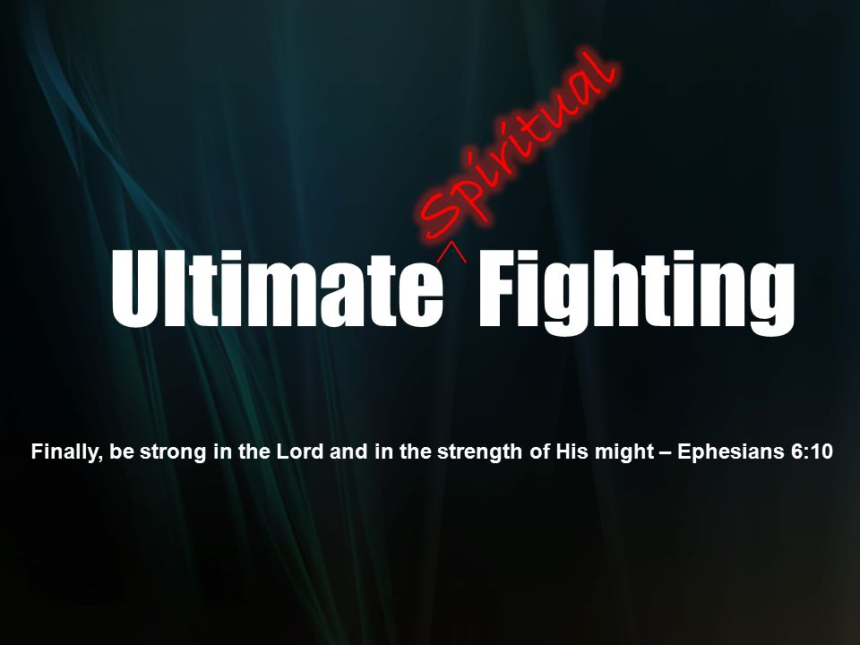 Ultimate Fighting Finally, be strong in the Lord and in the strength of His might – Ephesians 6:10