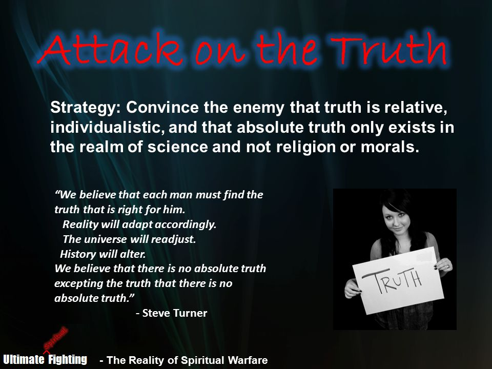 - The Reality of Spiritual Warfare Strategy: Convince the enemy that truth is relative, individualistic, and that absolute truth only exists in the realm of science and not religion or morals.