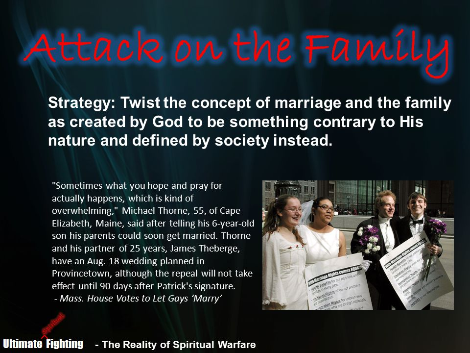 - The Reality of Spiritual Warfare Strategy: Twist the concept of marriage and the family as created by God to be something contrary to His nature and defined by society instead.