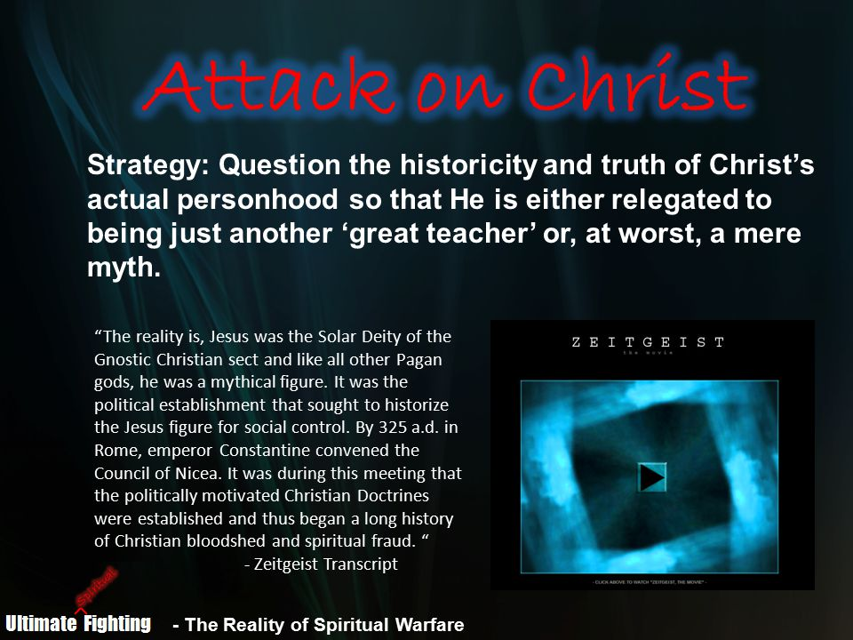 - The Reality of Spiritual Warfare Strategy: Question the historicity and truth of Christ's actual personhood so that He is either relegated to being just another 'great teacher' or, at worst, a mere myth.