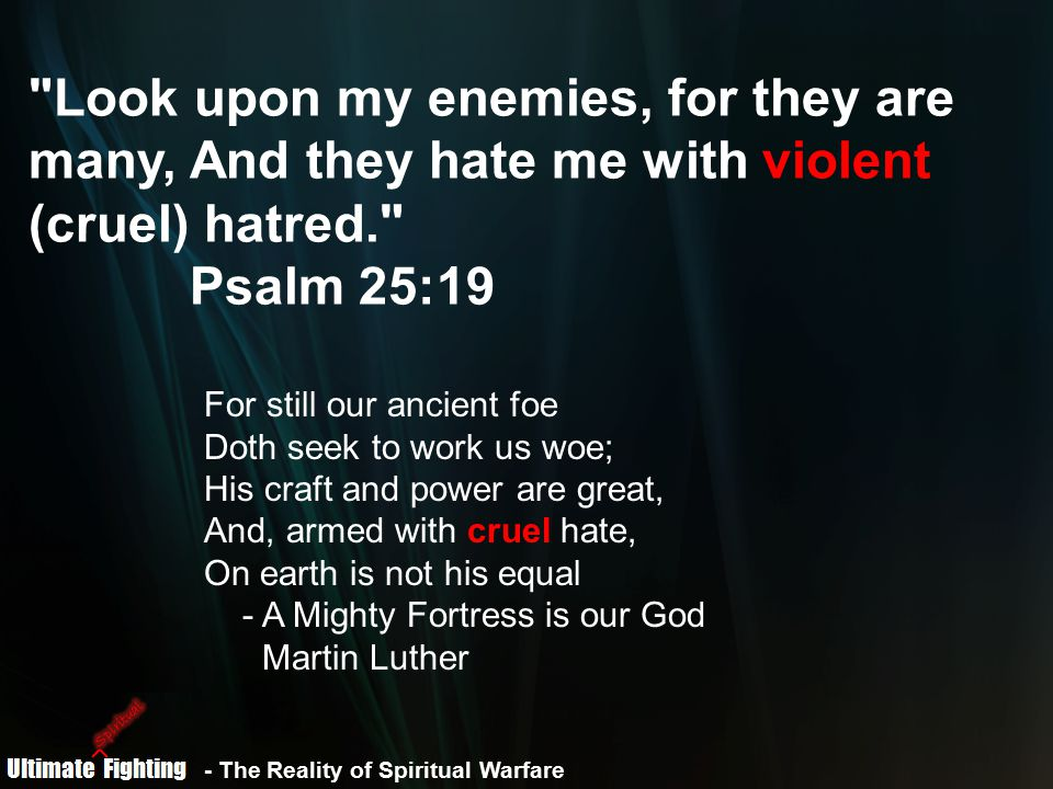 - The Reality of Spiritual Warfare Look upon my enemies, for they are many, And they hate me with violent (cruel) hatred. Psalm 25:19 For still our ancient foe Doth seek to work us woe; His craft and power are great, And, armed with cruel hate, On earth is not his equal - A Mighty Fortress is our God Martin Luther
