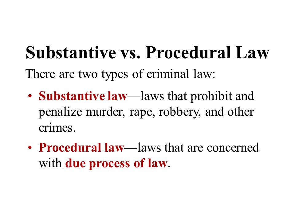 Substantive vs. Procedural Law There are two types of criminal law: Substantive law—laws that prohibit and penalize murder, rape, robbery, and other c