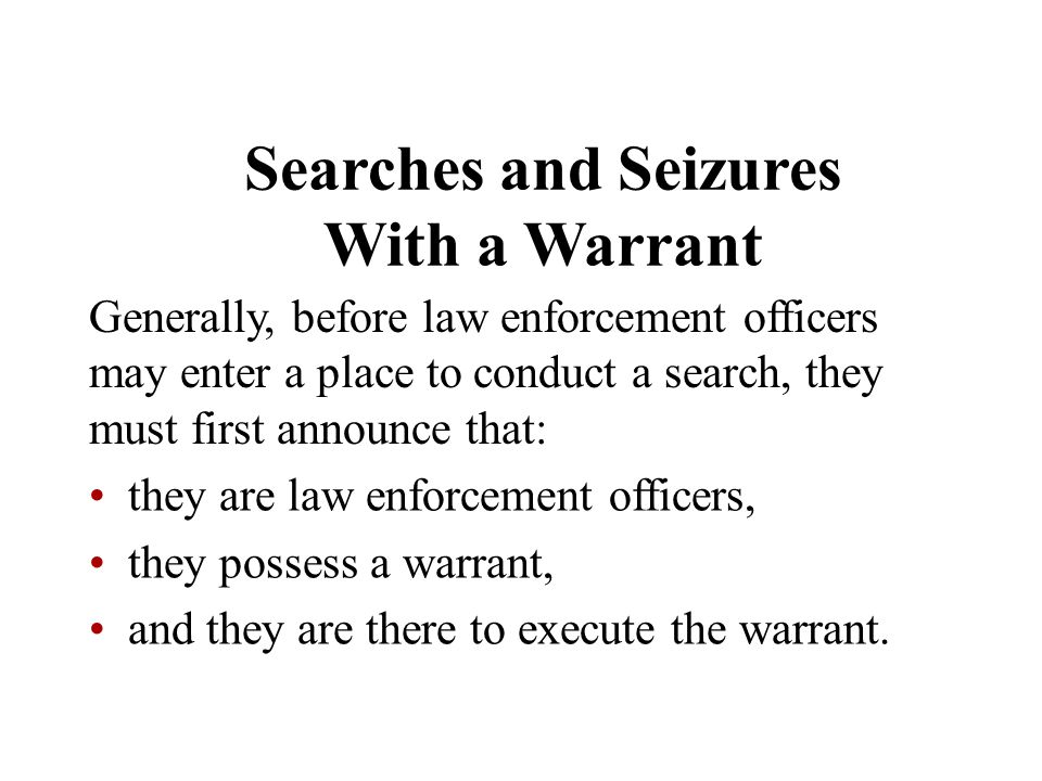 Searches and Seizures With a Warrant Generally, before law enforcement officers may enter a place to conduct a search, they must first announce that: