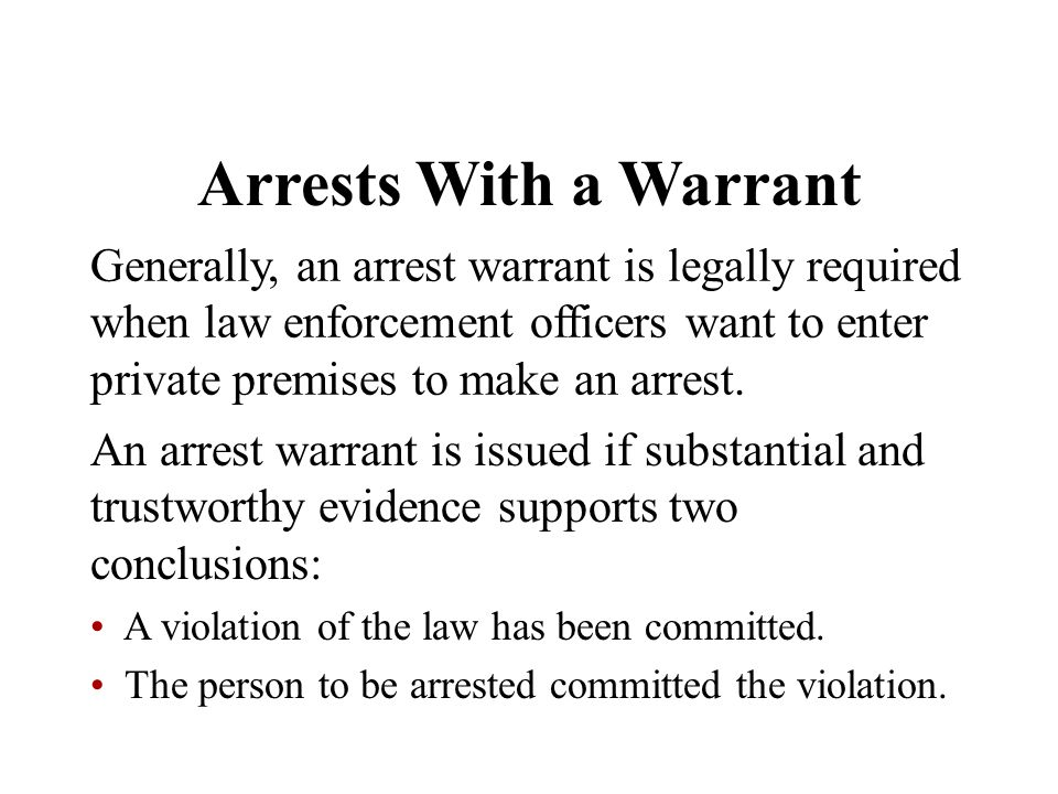 Generally, an arrest warrant is legally required when law enforcement officers want to enter private premises to make an arrest. An arrest warrant is