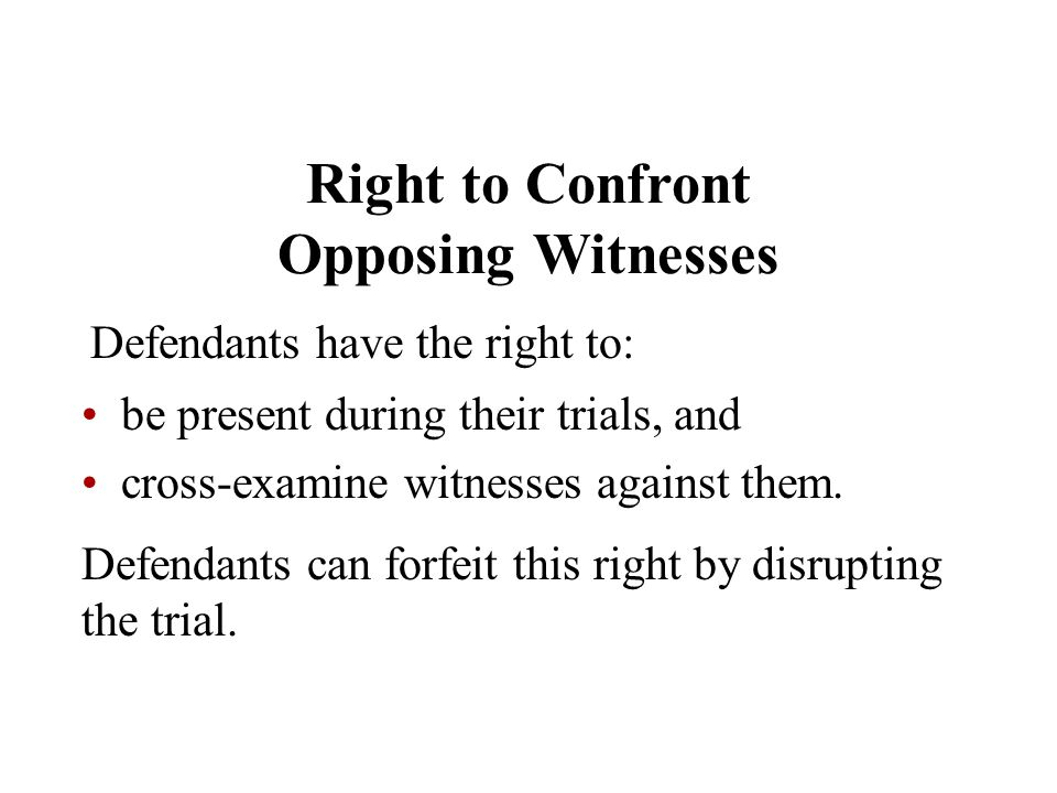 Right to Confront Opposing Witnesses Defendants have the right to: be present during their trials, and cross-examine witnesses against them. Defendant