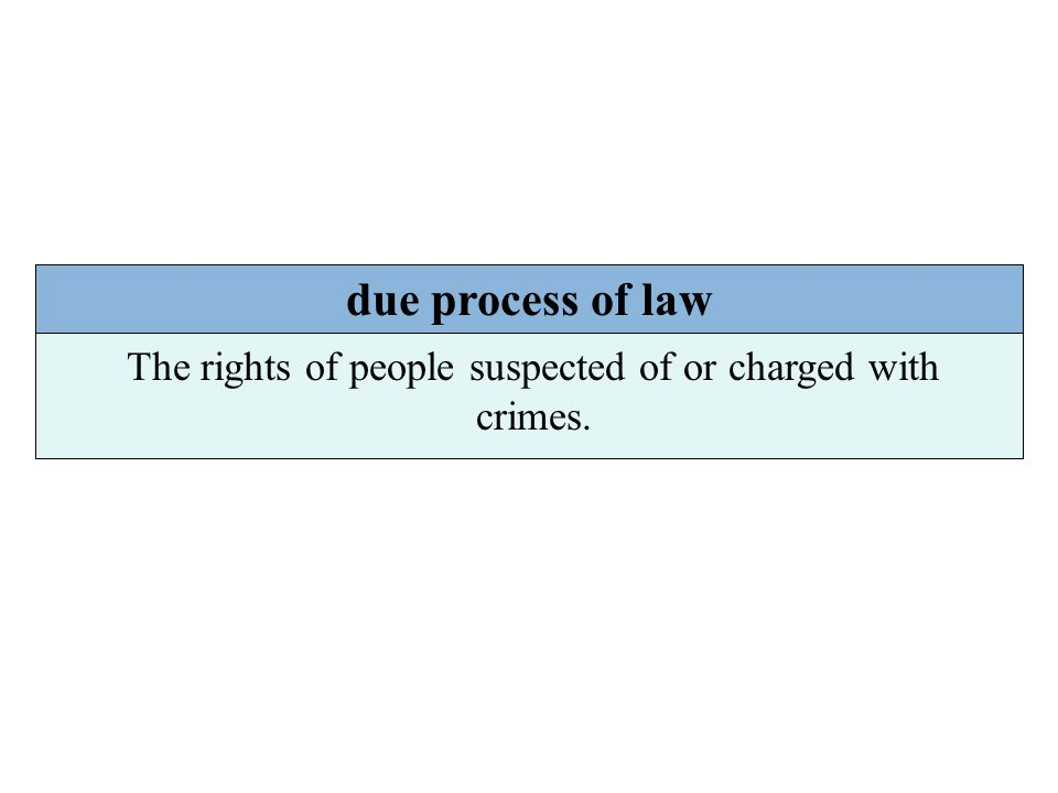 due process of law The rights of people suspected of or charged with crimes.