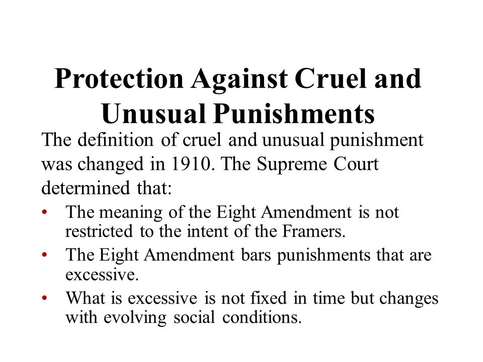 Protection Against Cruel and Unusual Punishments The definition of cruel and unusual punishment was changed in 1910. The Supreme Court determined that