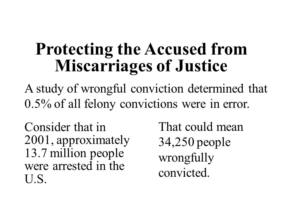Protecting the Accused from Miscarriages of Justice A study of wrongful conviction determined that 0.5% of all felony convictions were in error. Consi