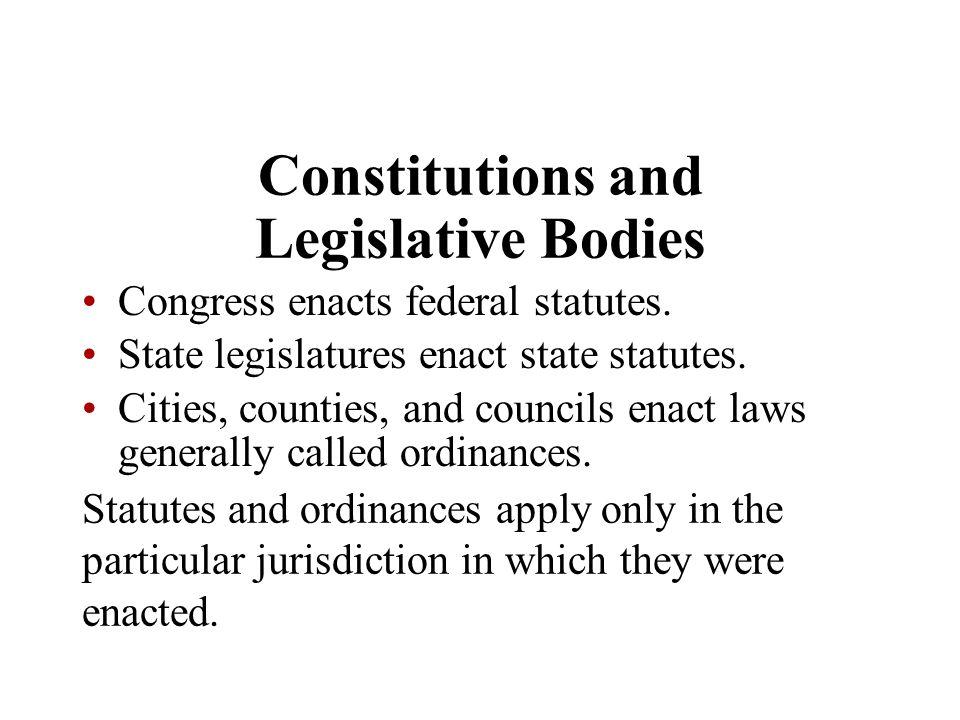 Constitutions and Legislative Bodies Congress enacts federal statutes. State legislatures enact state statutes. Cities, counties, and councils enact l