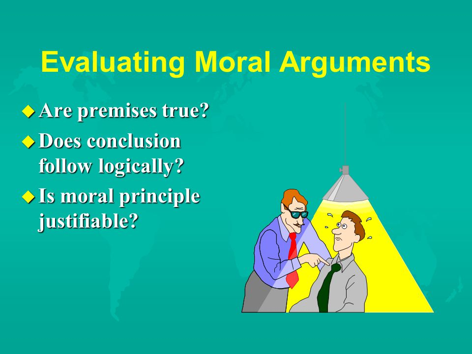 Evaluating Moral Arguments u Are premises true. u Does conclusion follow logically.
