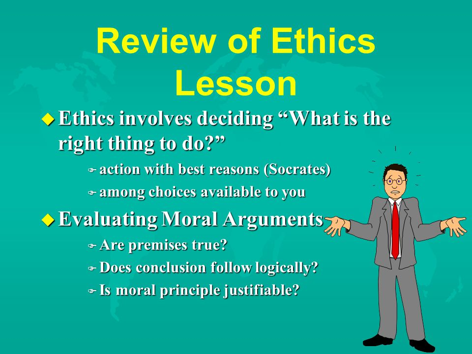 Review of Ethics Lesson u Ethics involves deciding What is the right thing to do F action with best reasons (Socrates) F among choices available to you u Evaluating Moral Arguments F Are premises true.