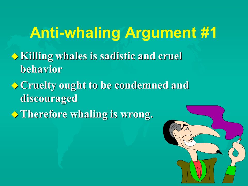 Anti-whaling Argument #1 u Killing whales is sadistic and cruel behavior u Cruelty ought to be condemned and discouraged u Therefore whaling is wrong.