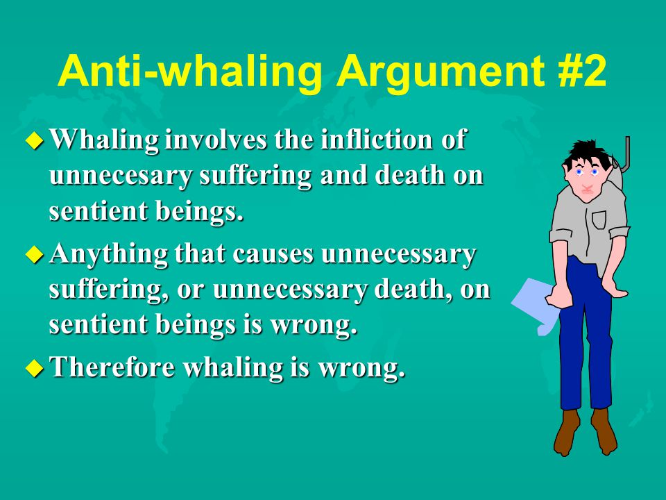 Anti-whaling Argument #2 u Whaling involves the infliction of unnecesary suffering and death on sentient beings.