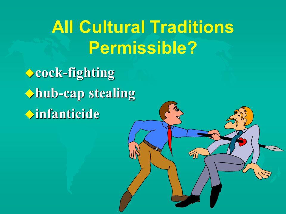 All Cultural Traditions Permissible u cock-fighting u hub-cap stealing u infanticide