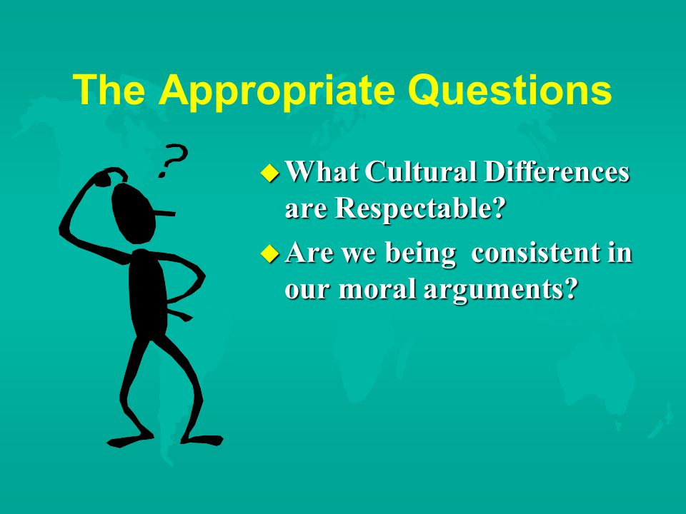 The Appropriate Questions u What Cultural Differences are Respectable.