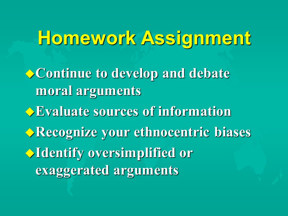 Homework Assignment u Continue to develop and debate moral arguments u Evaluate sources of information u Recognize your ethnocentric biases u Identify oversimplified or exaggerated arguments