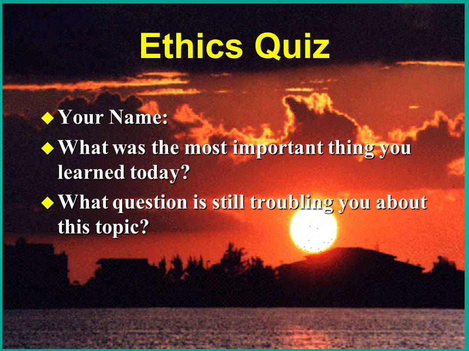 Ethics Quiz u Your Name: u What was the most important thing you learned today.