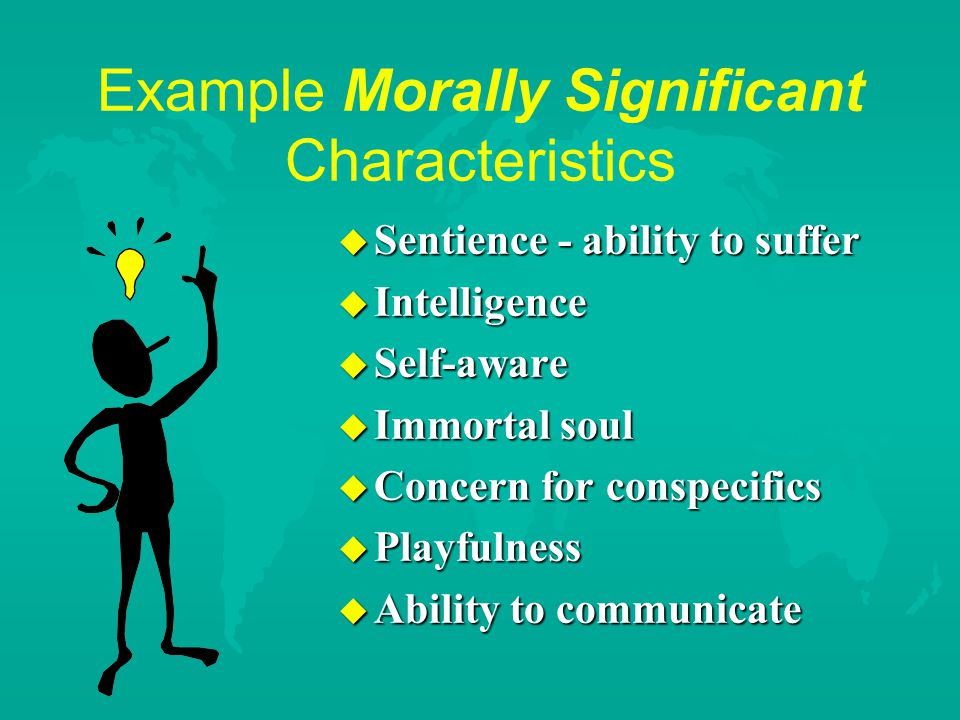 Example Morally Significant Characteristics u Sentience - ability to suffer u Intelligence u Self-aware u Immortal soul u Concern for conspecifics u Playfulness u Ability to communicate