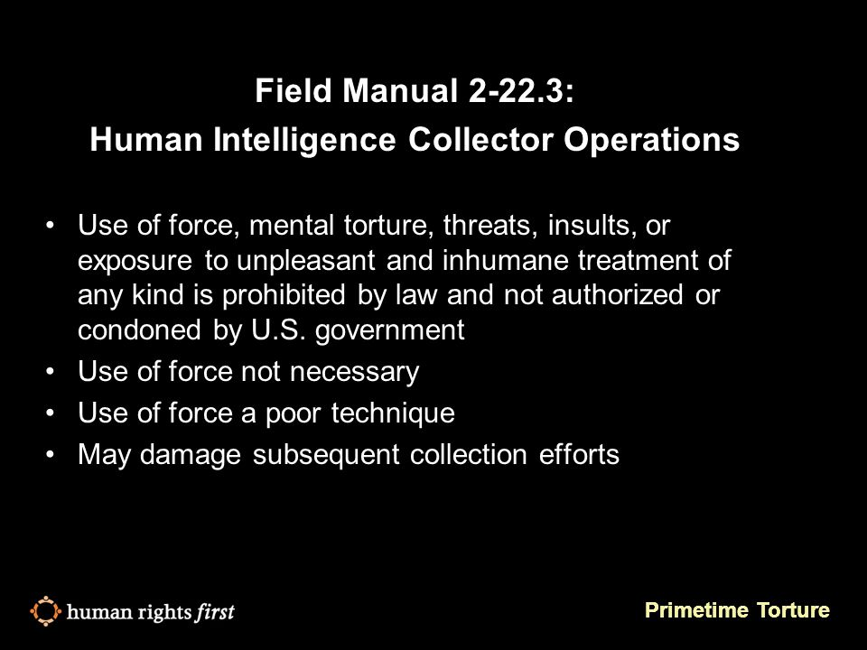 Primetime Torture Field Manual 2-22.3: Human Intelligence Collector Operations Use of force, mental torture, threats, insults, or exposure to unpleasant and inhumane treatment of any kind is prohibited by law and not authorized or condoned by U.S.