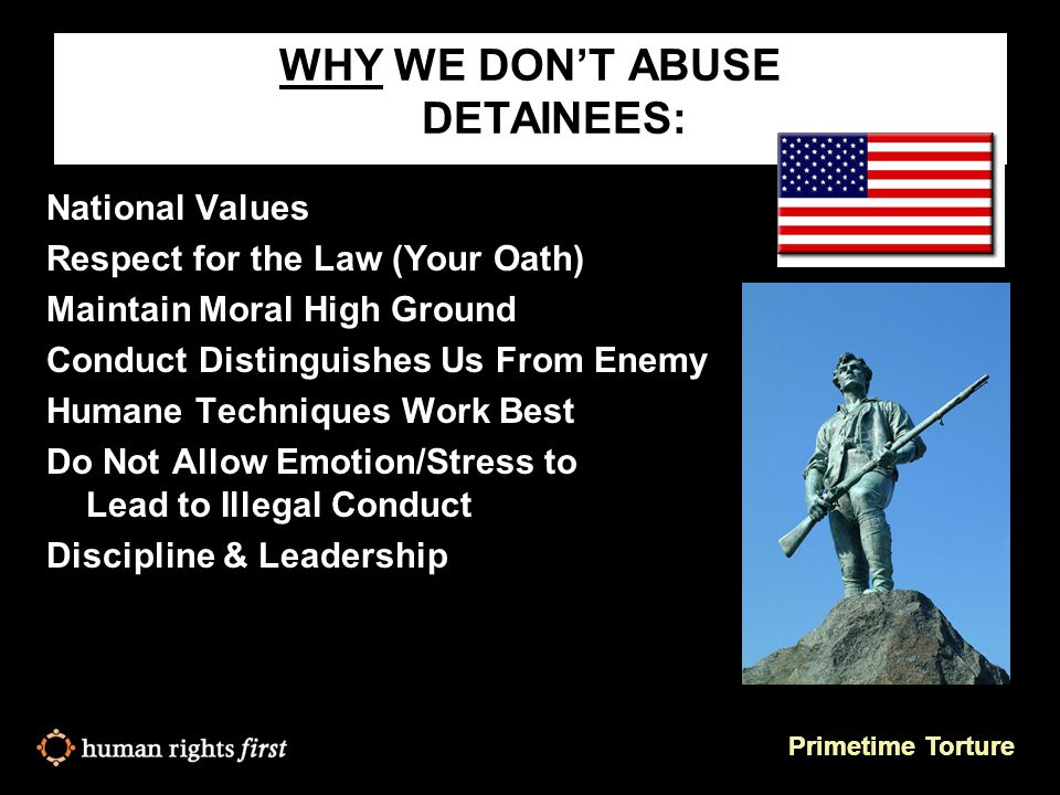 Primetime Torture WHY WE DON'T ABUSE DETAINEES: National Values Respect for the Law (Your Oath) Maintain Moral High Ground Conduct Distinguishes Us From Enemy Humane Techniques Work Best Do Not Allow Emotion/Stress to Lead to Illegal Conduct Discipline & Leadership
