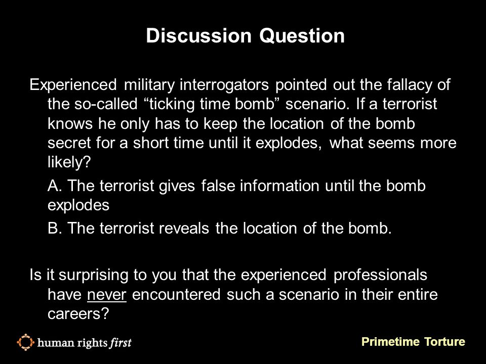 Primetime Torture Discussion Question Experienced military interrogators pointed out the fallacy of the so-called ticking time bomb scenario.