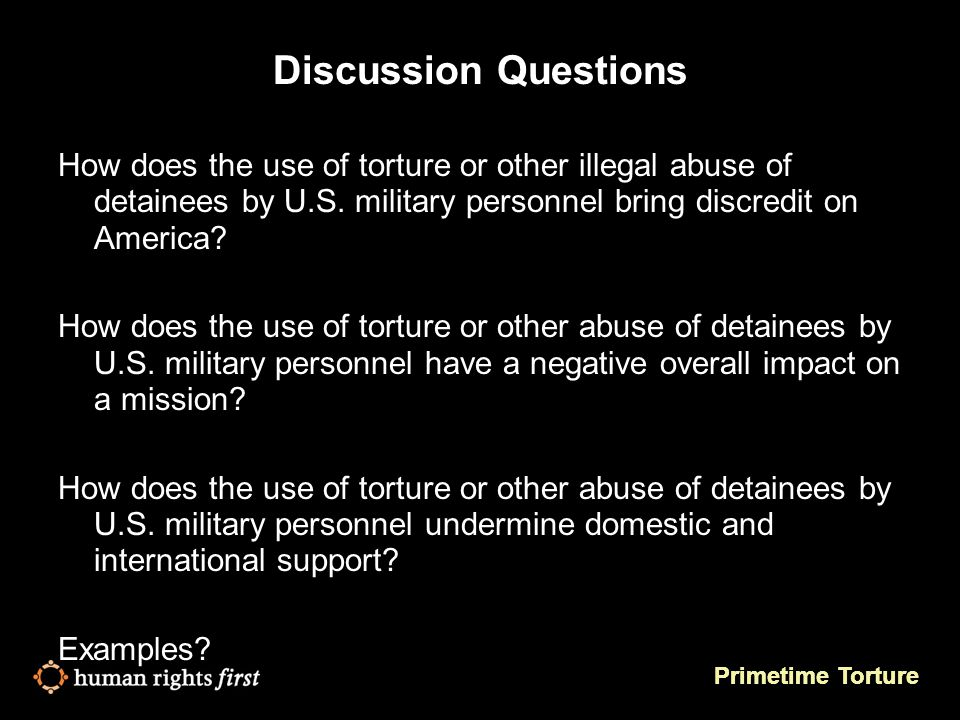 Primetime Torture Discussion Questions How does the use of torture or other illegal abuse of detainees by U.S.