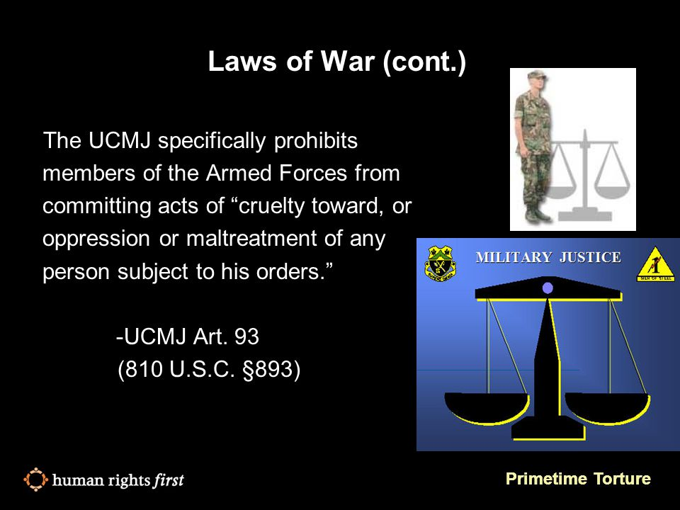 Primetime Torture Laws of War (cont.) The UCMJ specifically prohibits members of the Armed Forces from committing acts of cruelty toward, or oppression or maltreatment of any person subject to his orders. -UCMJ Art.