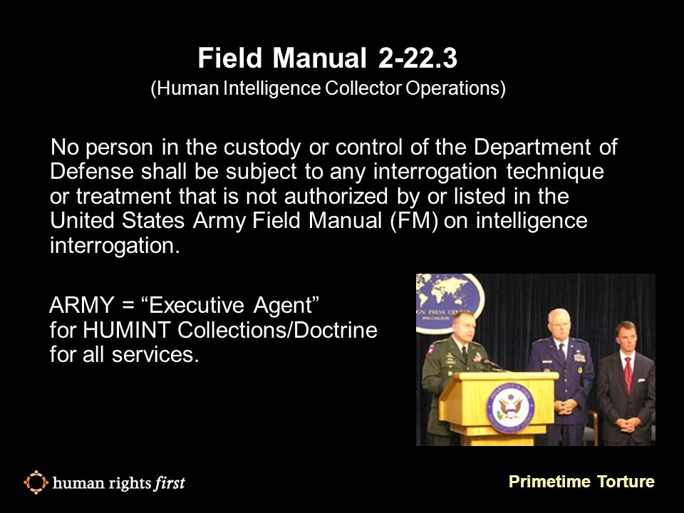 Primetime Torture Field Manual 2-22.3 (Human Intelligence Collector Operations) No person in the custody or control of the Department of Defense shall be subject to any interrogation technique or treatment that is not authorized by or listed in the United States Army Field Manual (FM) on intelligence interrogation.