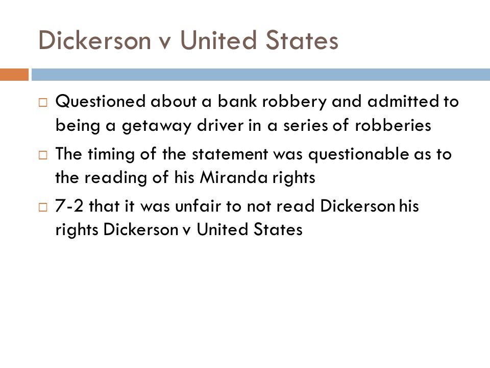Dickerson v United States  Questioned about a bank robbery and admitted to being a getaway driver in a series of robberies  The timing of the statement was questionable as to the reading of his Miranda rights  7-2 that it was unfair to not read Dickerson his rights Dickerson v United States
