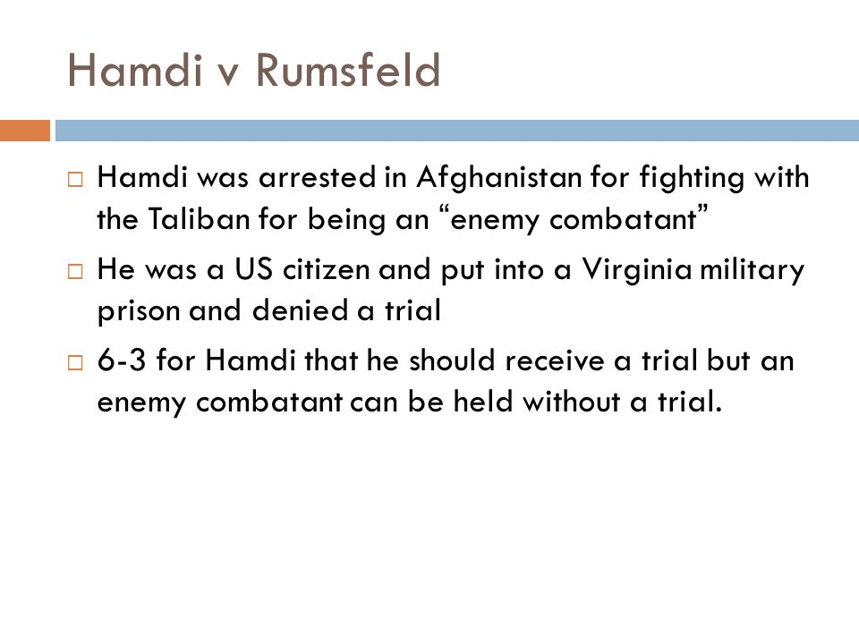 Hamdi v Rumsfeld  Hamdi was arrested in Afghanistan for fighting with the Taliban for being an enemy combatant  He was a US citizen and put into a Virginia military prison and denied a trial  6-3 for Hamdi that he should receive a trial but an enemy combatant can be held without a trial.