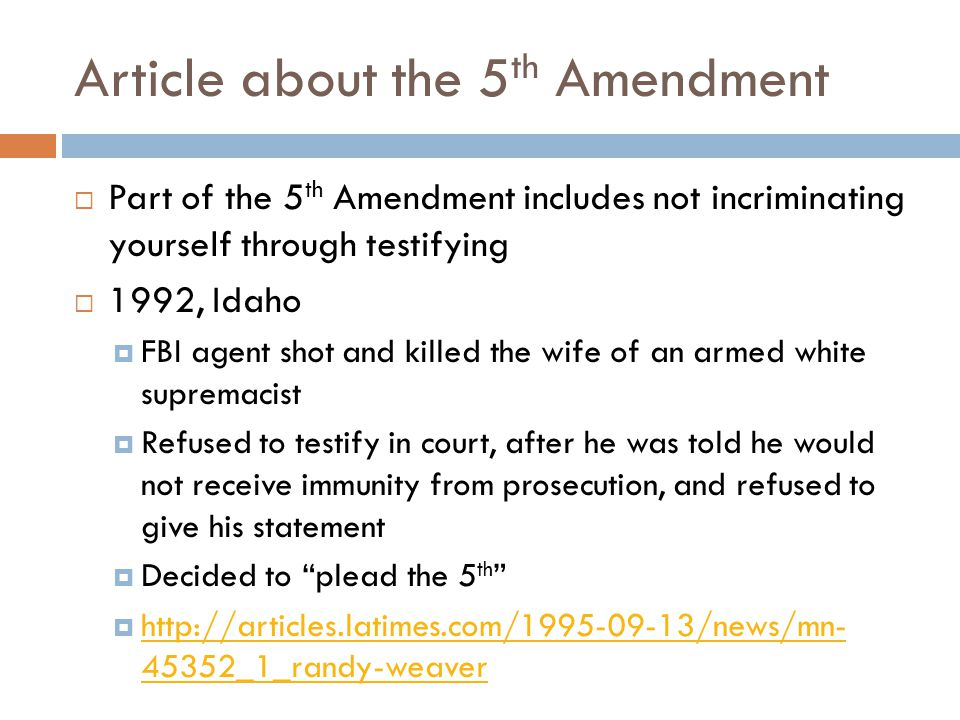 Article about the 5 th Amendment  Part of the 5 th Amendment includes not incriminating yourself through testifying  1992, Idaho  FBI agent shot and killed the wife of an armed white supremacist  Refused to testify in court, after he was told he would not receive immunity from prosecution, and refused to give his statement  Decided to plead the 5 th  http://articles.latimes.com/1995-09-13/news/mn- 45352_1_randy-weaver http://articles.latimes.com/1995-09-13/news/mn- 45352_1_randy-weaver