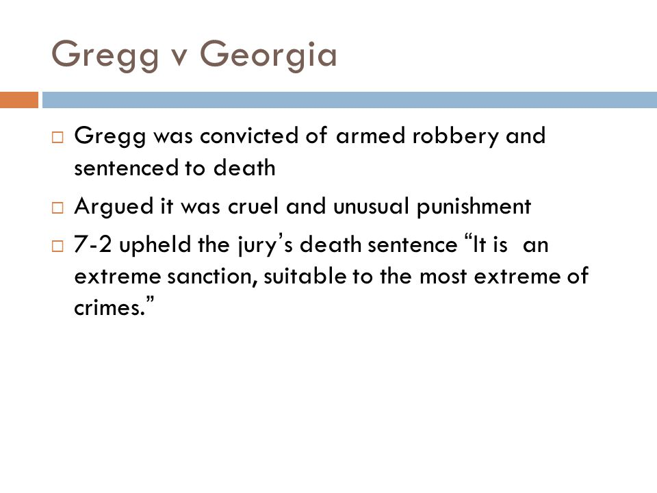 Gregg v Georgia  Gregg was convicted of armed robbery and sentenced to death  Argued it was cruel and unusual punishment  7-2 upheld the jury's death sentence It is an extreme sanction, suitable to the most extreme of crimes.