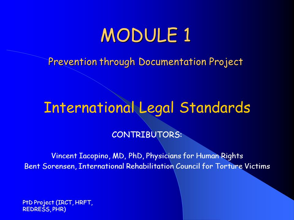 PtD Project (IRCT, HRFT, REDRESS, PHR) MODULE 1 Prevention through Documentation Project International Legal Standards CONTRIBUTORS: Vincent Iacopino,