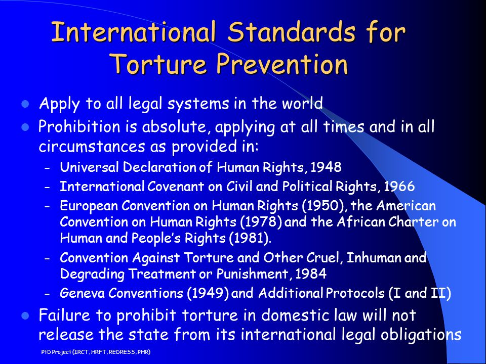 International Standards for Torture Prevention Apply to all legal systems in the world Prohibition is absolute, applying at all times and in all circu
